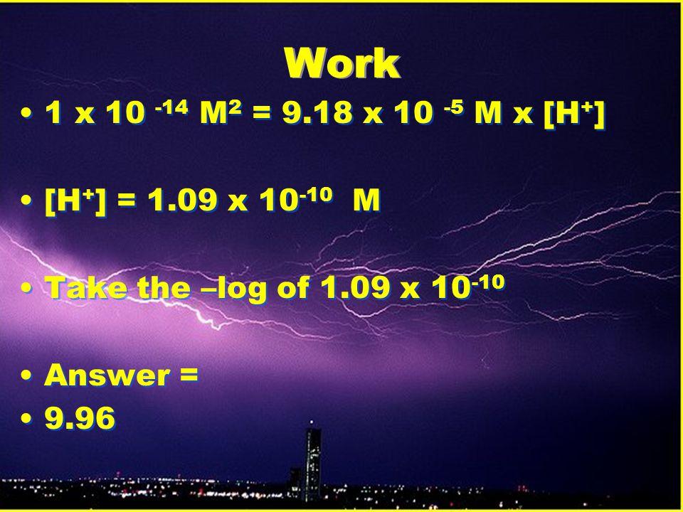 Work 1 x 10 -14 M2 = 9.18 x 10 -5 M x [H+] [H+] = 1.09 x 10-10 M